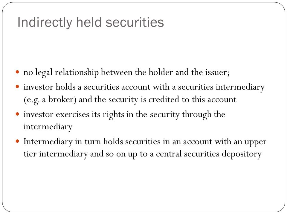 Indirectly held securities no legal relationship between the holder and the issuer; investor holds a securities account with a securities intermediary