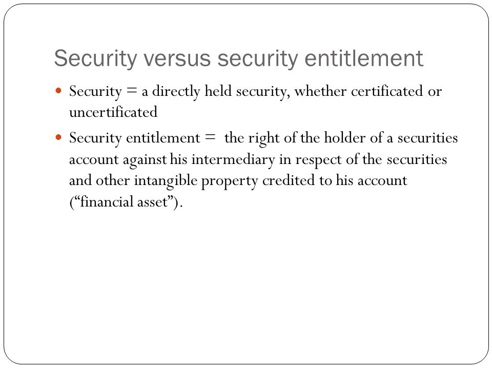 Security versus security entitlement Security = a directly held security, whether certificated or uncertificated Security entitlement = the right of the holder of a securities account against his intermediary in respect of the securities and other intangible property credited to his account ( financial asset ).