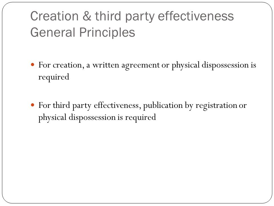 Creation & third party effectiveness General Principles For creation, a written agreement or physical dispossession is required For third party effect