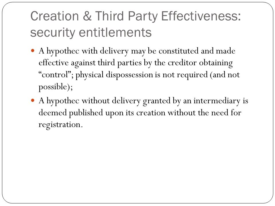 Creation & Third Party Effectiveness: security entitlements A hypothec with delivery may be constituted and made effective against third parties by the creditor obtaining control ; physical dispossession is not required (and not possible); A hypothec without delivery granted by an intermediary is deemed published upon its creation without the need for registration.
