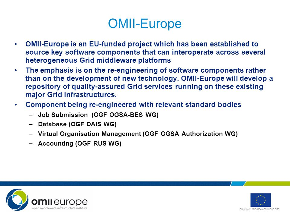 EU project: RIO31844-OMII-EUROPE OMII-Europe OMII-Europe is an EU-funded project which has been established to source key software components that can interoperate across several heterogeneous Grid middleware platforms The emphasis is on the re-engineering of software components rather than on the development of new technology.