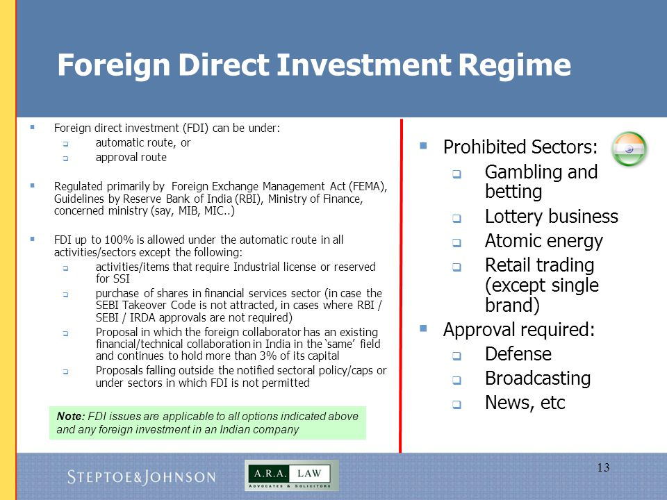 13 Foreign Direct Investment Regime  Foreign direct investment (FDI) can be under:  automatic route, or  approval route  Regulated primarily by Foreign Exchange Management Act (FEMA), Guidelines by Reserve Bank of India (RBI), Ministry of Finance, concerned ministry (say, MIB, MIC..)  FDI up to 100% is allowed under the automatic route in all activities/sectors except the following:  activities/items that require Industrial license or reserved for SSI  purchase of shares in financial services sector (in case the SEBI Takeover Code is not attracted, in cases where RBI / SEBI / IRDA approvals are not required)  Proposal in which the foreign collaborator has an existing financial/technical collaboration in India in the 'same' field and continues to hold more than 3% of its capital  Proposals falling outside the notified sectoral policy/caps or under sectors in which FDI is not permitted  Prohibited Sectors:  Gambling and betting  Lottery business  Atomic energy  Retail trading (except single brand)  Approval required:  Defense  Broadcasting  News, etc Note: FDI issues are applicable to all options indicated above and any foreign investment in an Indian company