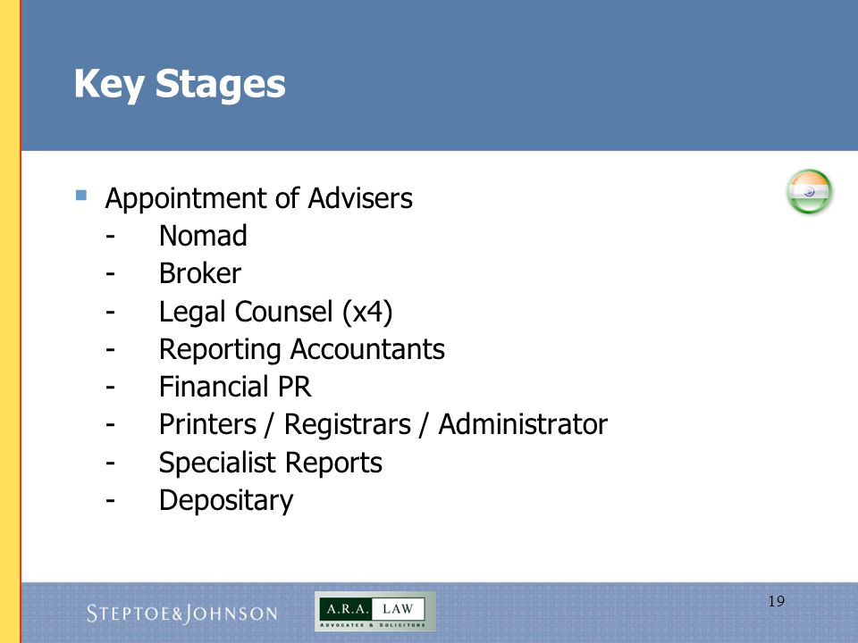 19 Key Stages  Appointment of Advisers -Nomad -Broker -Legal Counsel (x4) -Reporting Accountants -Financial PR -Printers / Registrars / Administrator -Specialist Reports -Depositary