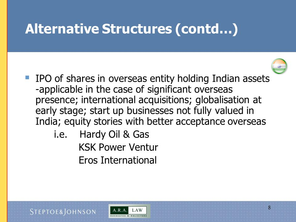 8 Alternative Structures (contd…)  IPO of shares in overseas entity holding Indian assets -applicable in the case of significant overseas presence; international acquisitions; globalisation at early stage; start up businesses not fully valued in India; equity stories with better acceptance overseas i.e.
