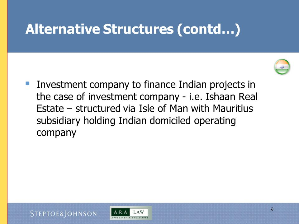 10 Alternative Structures (contd…)  IPO of shares in overseas subsidiary of Indian company -possible applications in the case of international business has separate entity; equity story of international business more attractive to global than domestic investors; risk profiles overseas / at home differ; capital for overseas is large relative to parent
