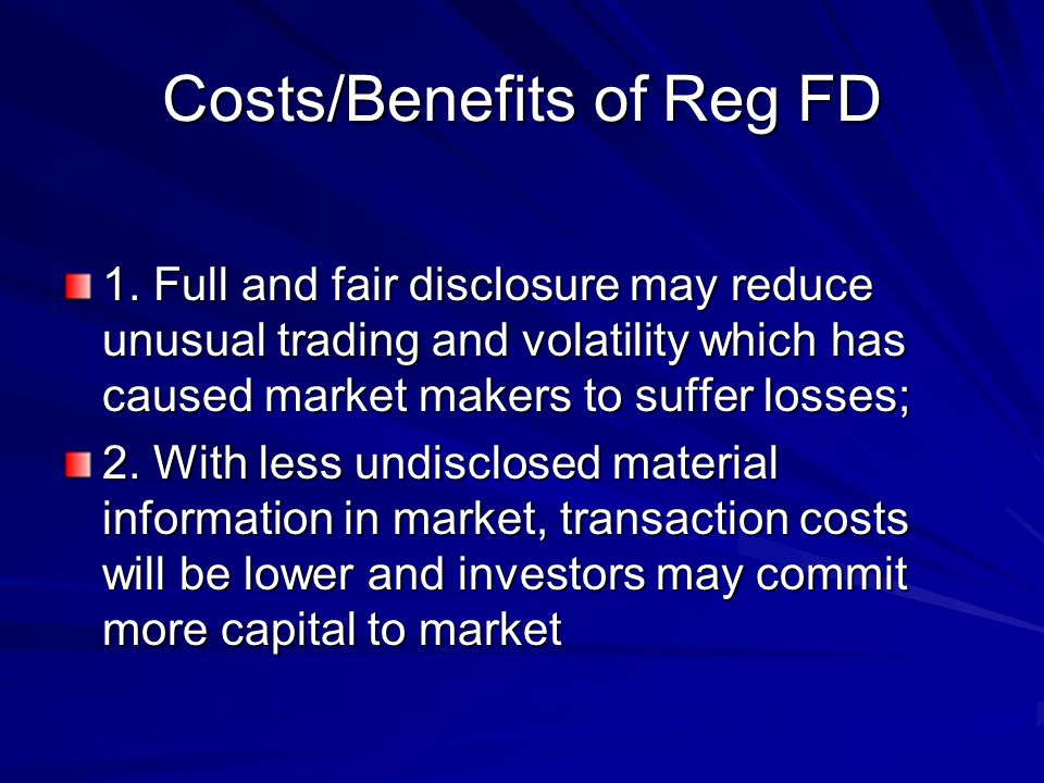 Costs/Benefits of Reg FD Costs: professional fees/administrative costs make firms less willing to make disclosures Rule will limit competition among the well- developed analysts' market which could reduce the efficiency and liquidity of financial markets