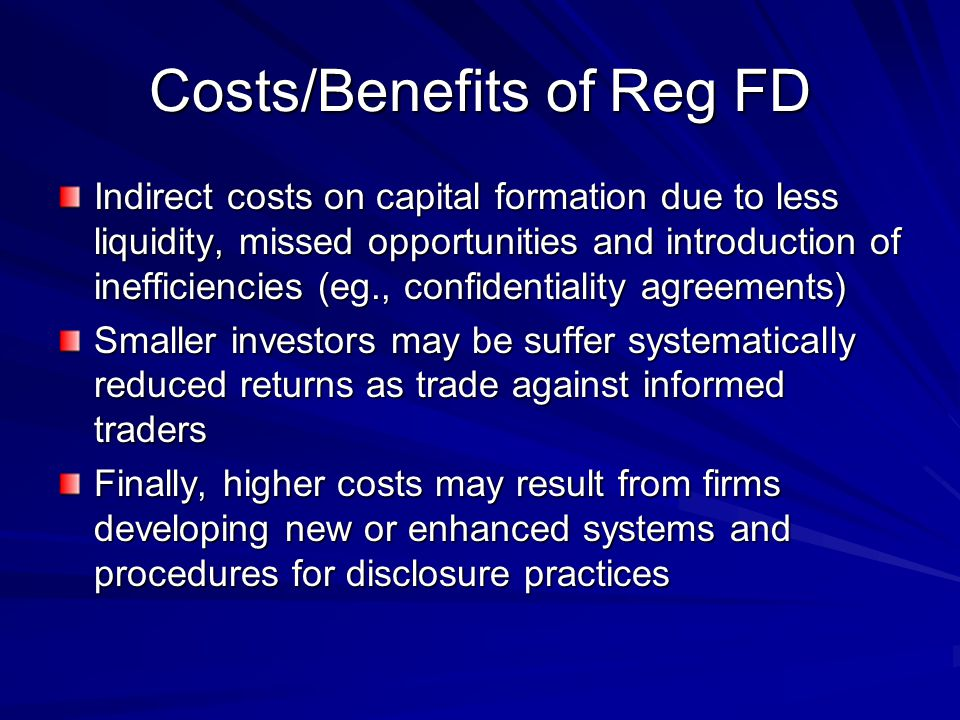 Costs/Benefits of Reg FD 1. Full and fair disclosure may reduce unusual trading and volatility which has caused market makers to suffer losses; 2. Wit