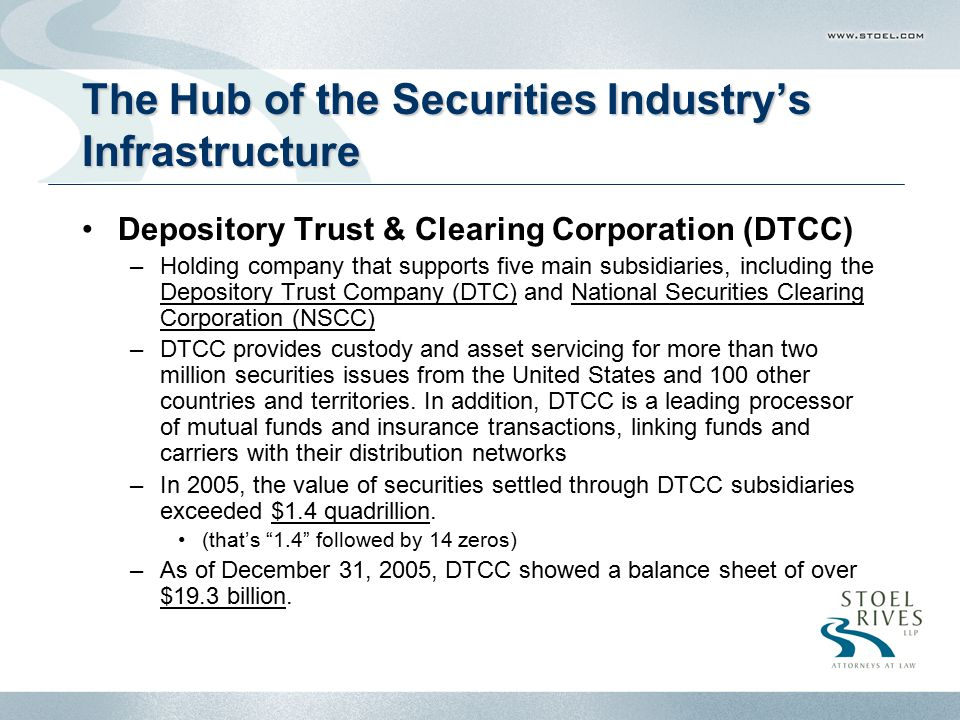 Portlnd2-4497402.1 The Hub of the Securities Industry's Infrastructure (cont'd) Depository Trust Company (DTC) –A limited-purpose trust company that immobilizes securities for broker- dealers and banks, completes the book-entry delivery of those securities, and does all of the back office tasks required to provide centralized, automated processing –Focuses on immobilization to reduce paperwork –In 2005, DTC processed 263 million book-entry deliveries, with a total value of $148.2 trillion National Securities Clearing Corporation (NSCC) –A central counterparty that provides centralized clearance, settlement and information services for virtually all broker-to-broker equity, corporate bond and muni bond, exchange-traded funds and UIT trades in the U.S.