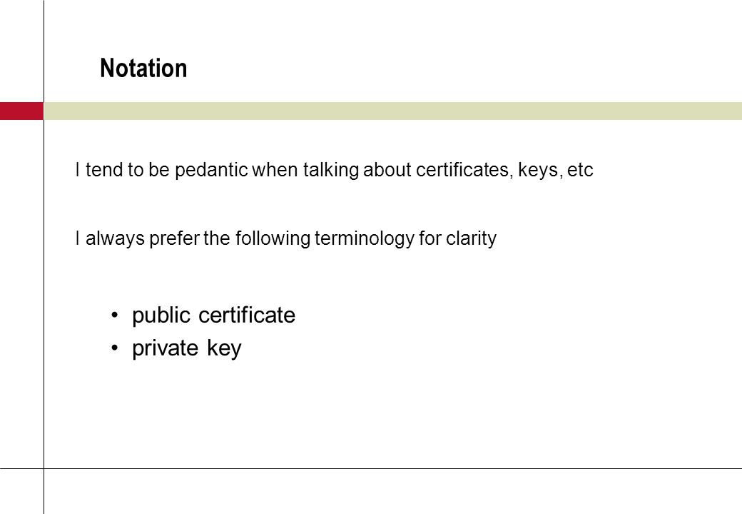 Notation I tend to be pedantic when talking about certificates, keys, etc I always prefer the following terminology for clarity public certificate private key
