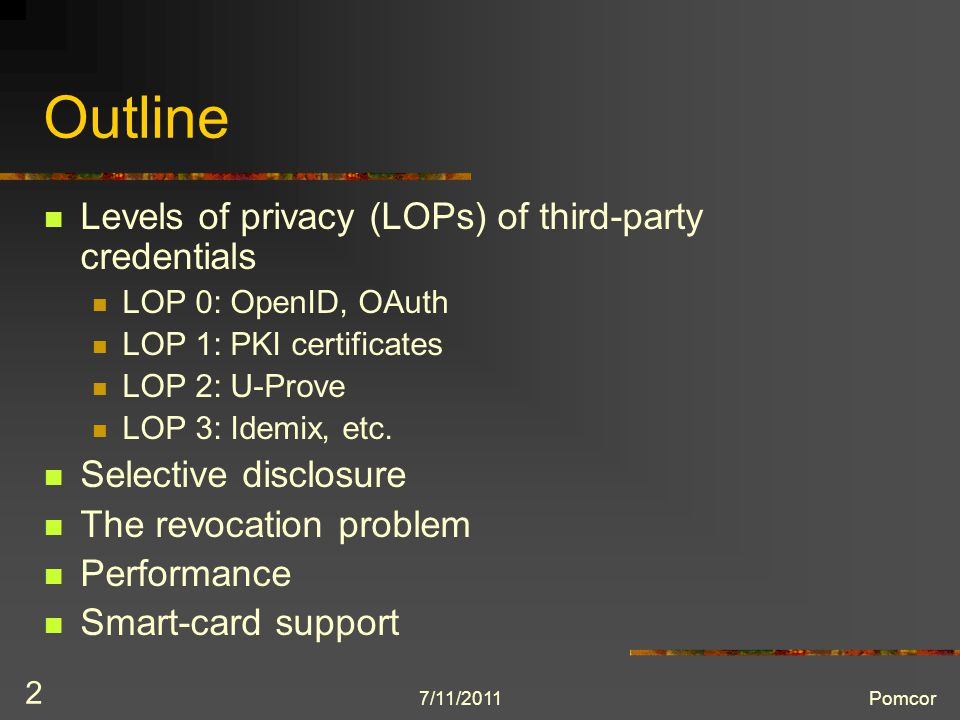 7/11/2011Pomcor 2 Outline Levels of privacy (LOPs) of third-party credentials LOP 0: OpenID, OAuth LOP 1: PKI certificates LOP 2: U-Prove LOP 3: Idemix, etc.