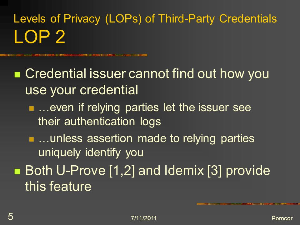 7/11/2011Pomcor 5 Levels of Privacy (LOPs) of Third-Party Credentials LOP 2 Credential issuer cannot find out how you use your credential … even if relying parties let the issuer see their authentication logs … unless assertion made to relying parties uniquely identify you Both U-Prove [1,2] and Idemix [3] provide this feature