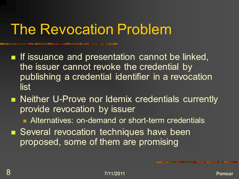 7/11/2011Pomcor 8 The Revocation Problem If issuance and presentation cannot be linked, the issuer cannot revoke the credential by publishing a credential identifier in a revocation list Neither U-Prove nor Idemix credentials currently provide revocation by issuer Alternatives: on-demand or short-term credentials Several revocation techniques have been proposed, some of them are promising