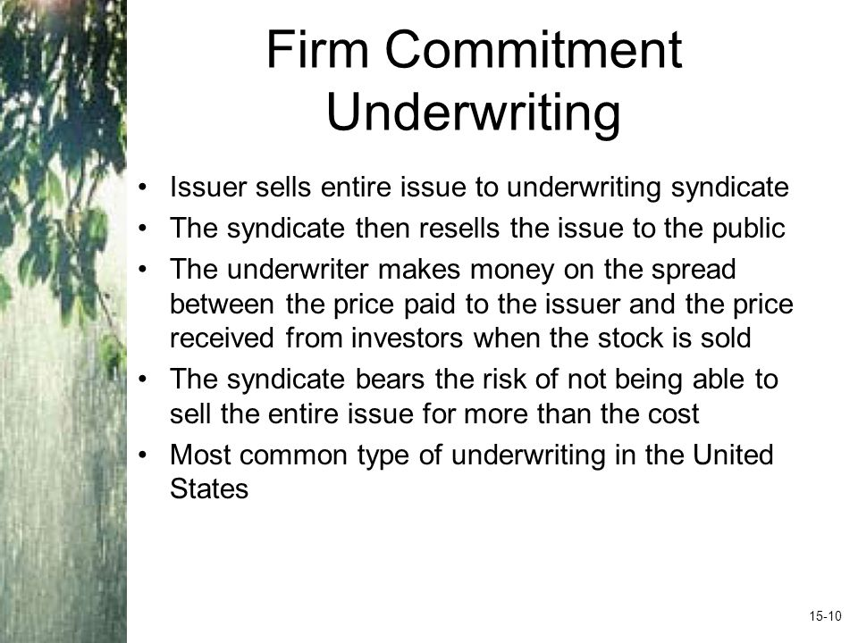 Firm Commitment Underwriting Issuer sells entire issue to underwriting syndicate The syndicate then resells the issue to the public The underwriter makes money on the spread between the price paid to the issuer and the price received from investors when the stock is sold The syndicate bears the risk of not being able to sell the entire issue for more than the cost Most common type of underwriting in the United States 15-10