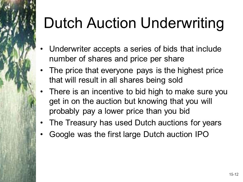Dutch Auction Underwriting Underwriter accepts a series of bids that include number of shares and price per share The price that everyone pays is the highest price that will result in all shares being sold There is an incentive to bid high to make sure you get in on the auction but knowing that you will probably pay a lower price than you bid The Treasury has used Dutch auctions for years Google was the first large Dutch auction IPO 15-12