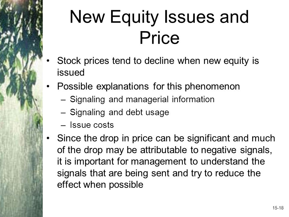 New Equity Issues and Price Stock prices tend to decline when new equity is issued Possible explanations for this phenomenon –Signaling and managerial information –Signaling and debt usage –Issue costs Since the drop in price can be significant and much of the drop may be attributable to negative signals, it is important for management to understand the signals that are being sent and try to reduce the effect when possible 15-18