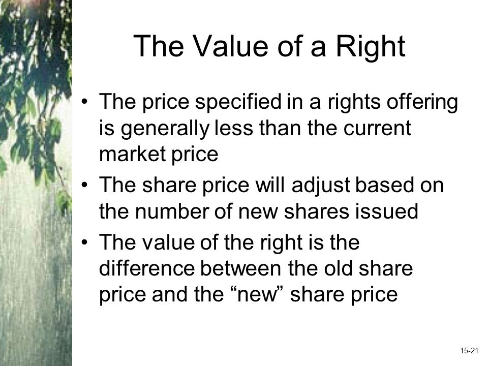 The Value of a Right The price specified in a rights offering is generally less than the current market price The share price will adjust based on the number of new shares issued The value of the right is the difference between the old share price and the new share price 15-21