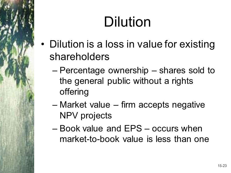Dilution Dilution is a loss in value for existing shareholders –Percentage ownership – shares sold to the general public without a rights offering –Market value – firm accepts negative NPV projects –Book value and EPS – occurs when market-to-book value is less than one 15-23