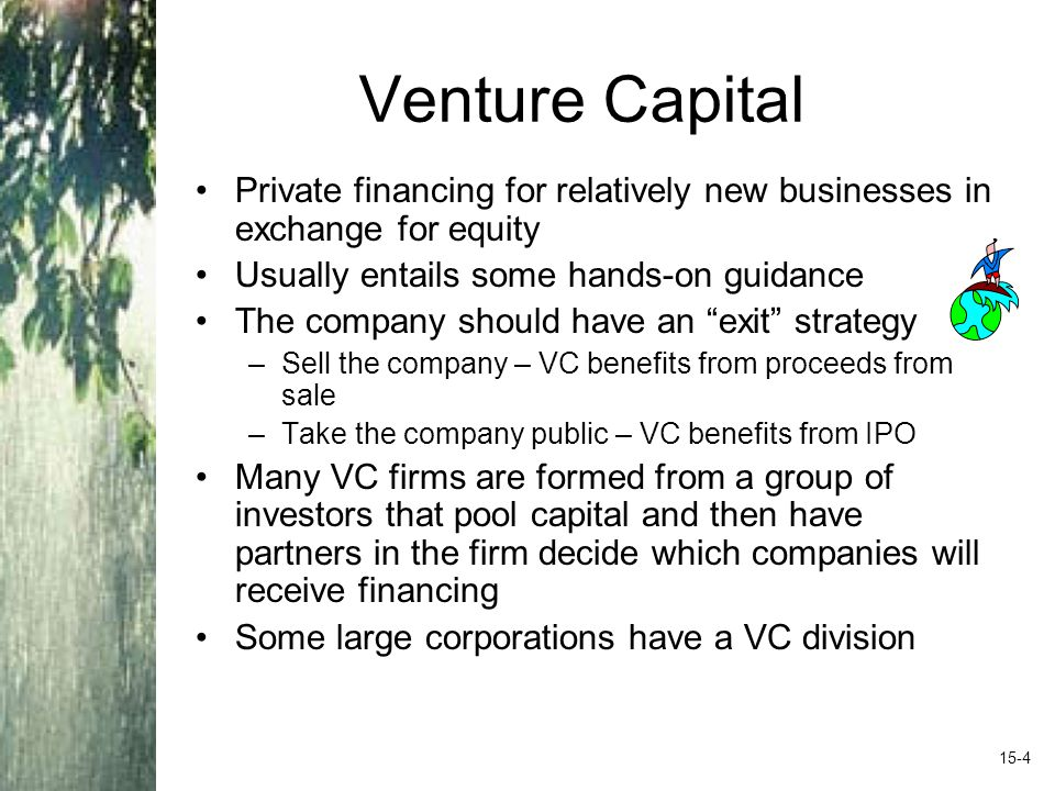 Venture Capital Private financing for relatively new businesses in exchange for equity Usually entails some hands-on guidance The company should have an exit strategy –Sell the company – VC benefits from proceeds from sale –Take the company public – VC benefits from IPO Many VC firms are formed from a group of investors that pool capital and then have partners in the firm decide which companies will receive financing Some large corporations have a VC division 15-4