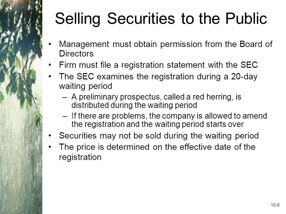 Selling Securities to the Public Management must obtain permission from the Board of Directors Firm must file a registration statement with the SEC The SEC examines the registration during a 20-day waiting period –A preliminary prospectus, called a red herring, is distributed during the waiting period –If there are problems, the company is allowed to amend the registration and the waiting period starts over Securities may not be sold during the waiting period The price is determined on the effective date of the registration 15-6
