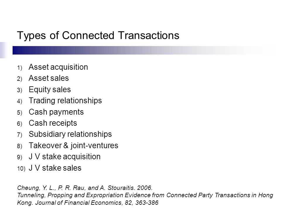Types of Connected Transactions 1) Asset acquisition 2) Asset sales 3) Equity sales 4) Trading relationships 5) Cash payments 6) Cash receipts 7) Subsidiary relationships 8) Takeover & joint-ventures 9) J V stake acquisition 10) J V stake sales Cheung, Y.