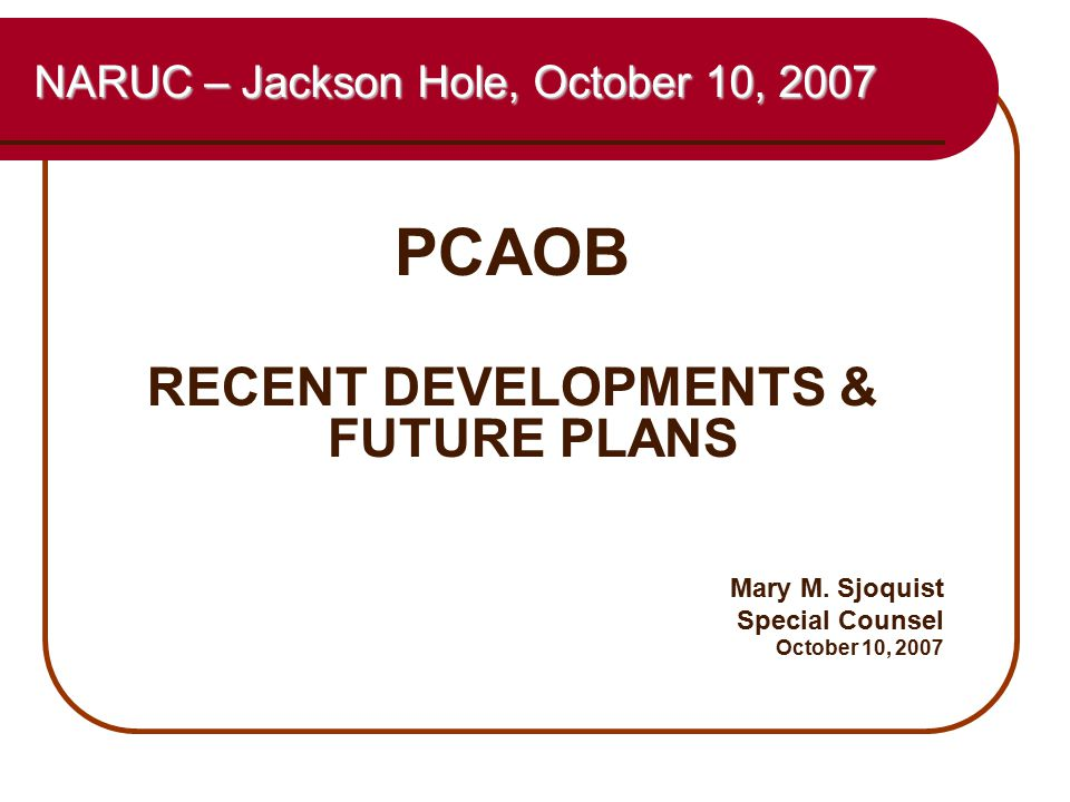 1 NARUC – Jackson Hole, October 10, 2007 PCAOB RECENT DEVELOPMENTS & FUTURE PLANS Mary M. Sjoquist Special Counsel October 10, 2007