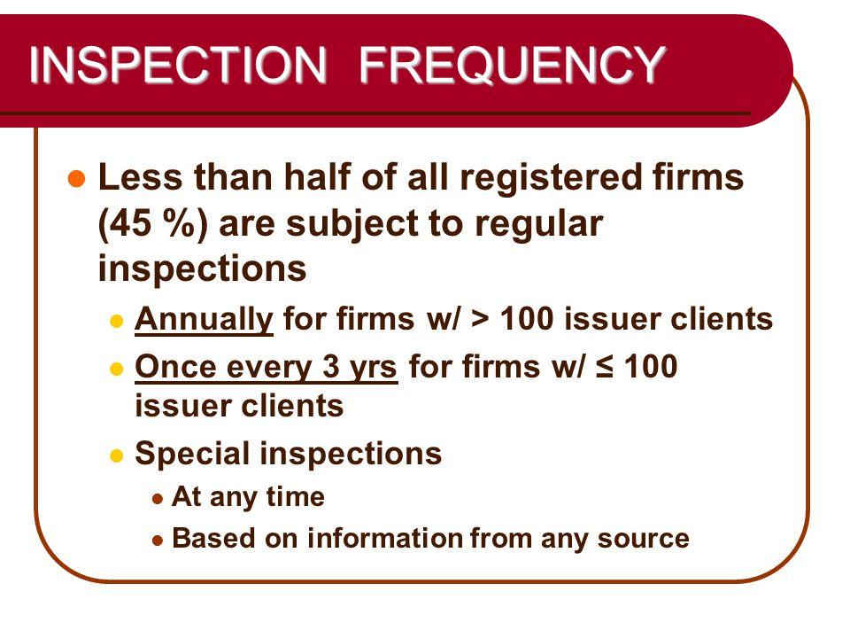 18 INSPECTION FREQUENCY Less than half of all registered firms (45 %) are subject to regular inspections Annually for firms w/ > 100 issuer clients Once every 3 yrs for firms w/ ≤ 100 issuer clients Special inspections At any time Based on information from any source