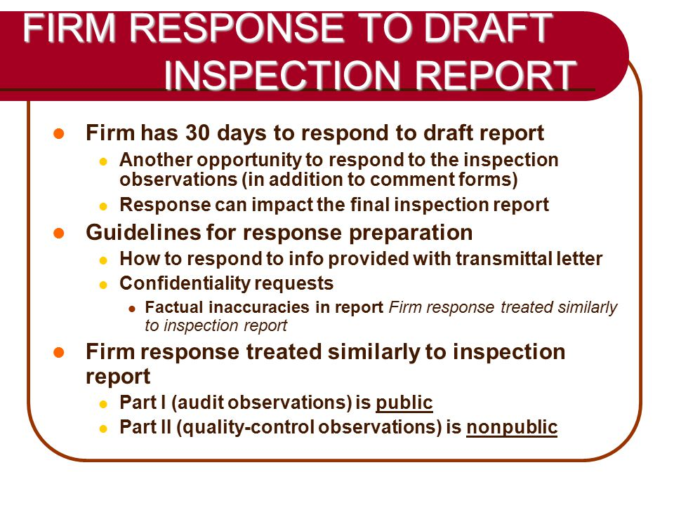23 FIRM RESPONSE TO DRAFT INSPECTION REPORT Firm has 30 days to respond to draft report Another opportunity to respond to the inspection observations (in addition to comment forms) Response can impact the final inspection report Guidelines for response preparation How to respond to info provided with transmittal letter Confidentiality requests Factual inaccuracies in report Firm response treated similarly to inspection report Firm response treated similarly to inspection report Part I (audit observations) is public Part II (quality-control observations) is nonpublic