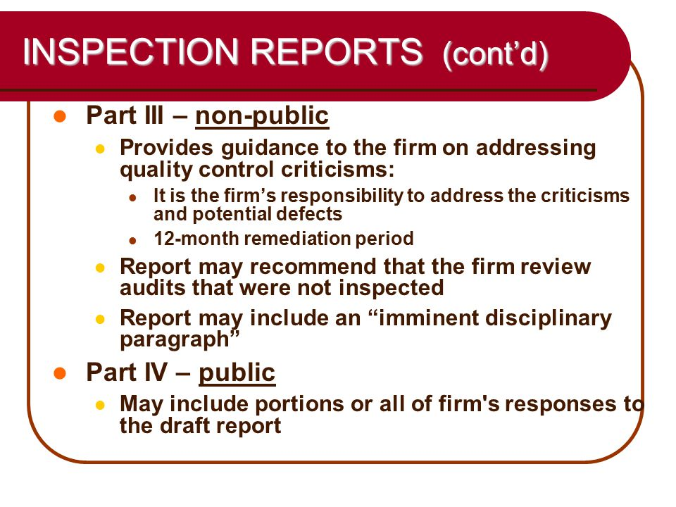 26 INSPECTION REPORTS (cont'd) Part III – non-public Provides guidance to the firm on addressing quality control criticisms: It is the firm's responsibility to address the criticisms and potential defects 12-month remediation period Report may recommend that the firm review audits that were not inspected Report may include an imminent disciplinary paragraph Part IV – public May include portions or all of firm s responses to the draft report