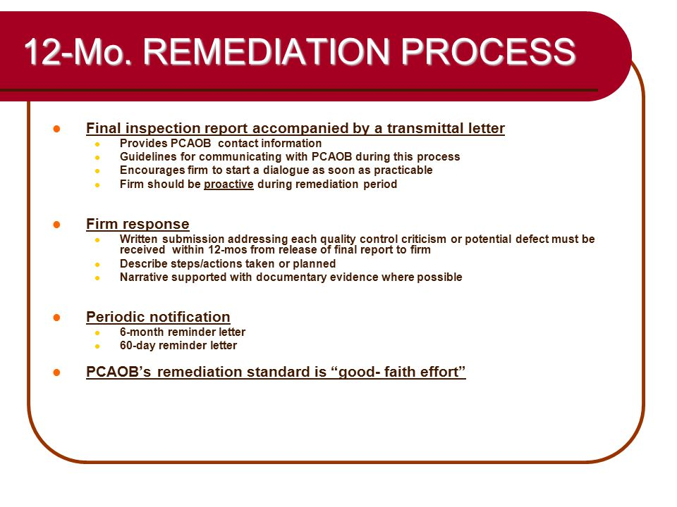 27 12-Mo. REMEDIATION PROCESS Final inspection report accompanied by a transmittal letter Provides PCAOB contact information Guidelines for communicat