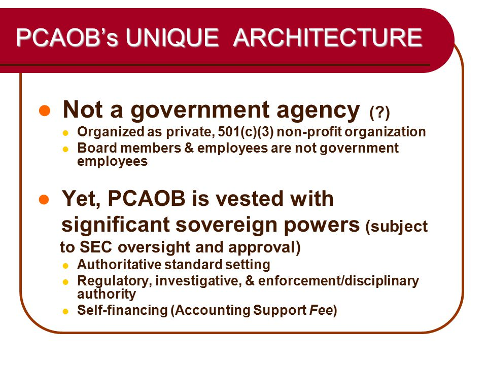 5 PCAOB ARCHITECTURE (cont'd) Independent (by statutory design): From Accounting Profession Board membership criteria & restrictions Financial Independence (ASF outside the federal appropriations process) Exempt from APA, FOIA, Sunshine Act, and OPM (civil service) rules Subject, however, to SEC oversight Never independent from Congress!
