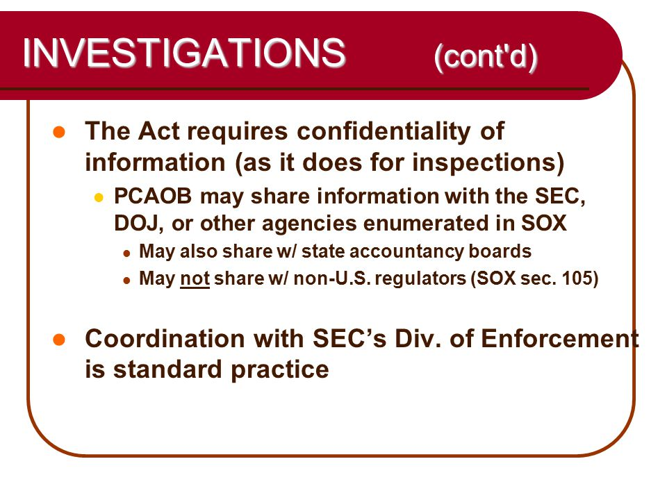 40 INVESTIGATIONS (cont d) The Act requires confidentiality of information (as it does for inspections) PCAOB may share information with the SEC, DOJ, or other agencies enumerated in SOX May also share w/ state accountancy boards May not share w/ non-U.S.