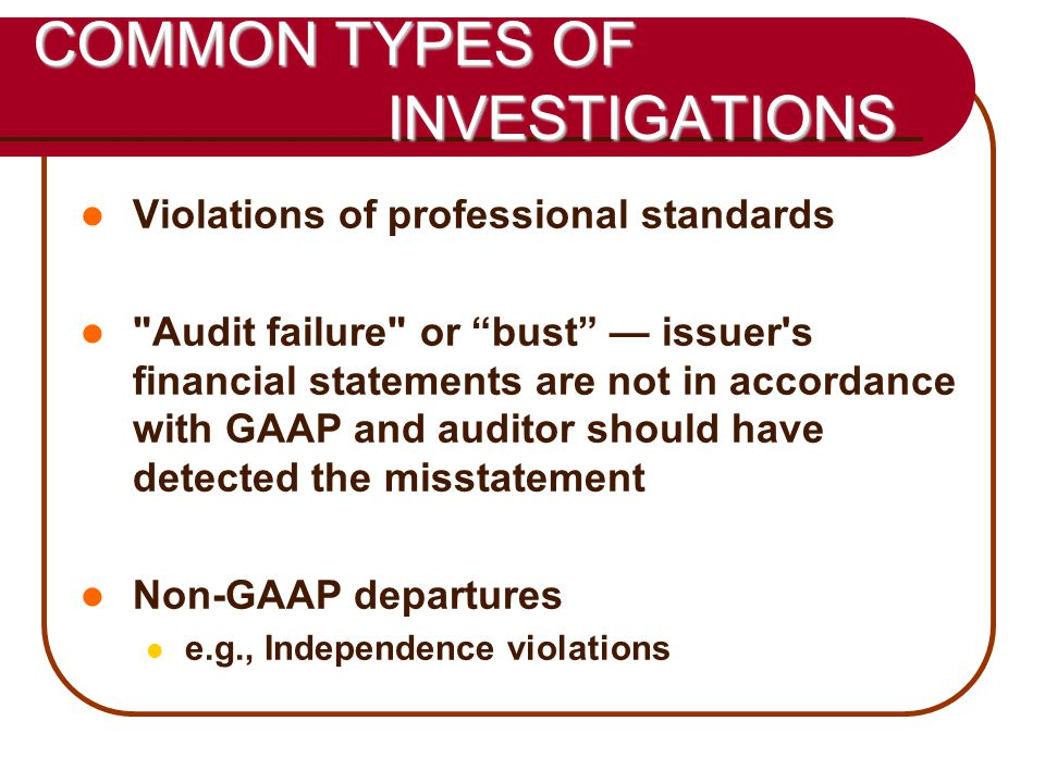 41 COMMON TYPES OF INVESTIGATIONS Violations of professional standards Audit failure or bust — issuer s financial statements are not in accordance with GAAP and auditor should have detected the misstatement Non-GAAP departures e.g., Independence violations