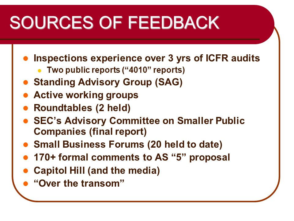 45 SOURCES OF FEEDBACK Inspections experience over 3 yrs of ICFR audits Two public reports ( 4010 reports) Standing Advisory Group (SAG) Active working groups Roundtables (2 held) SEC's Advisory Committee on Smaller Public Companies (final report) Small Business Forums (20 held to date) 170+ formal comments to AS 5 proposal Capitol Hill (and the media) Over the transom