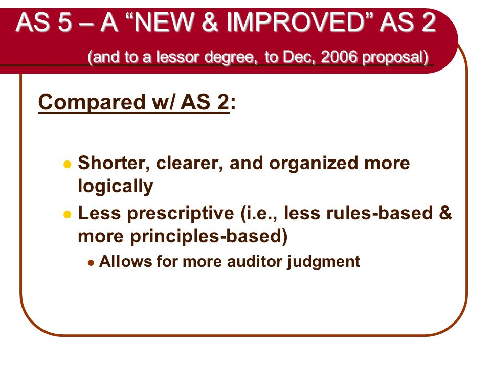 46 AS 5 – A NEW & IMPROVED AS 2 (and to a lessor degree, to Dec, 2006 proposal) Compared w/ AS 2: Shorter, clearer, and organized more logically Less prescriptive (i.e., less rules-based & more principles-based) Allows for more auditor judgment