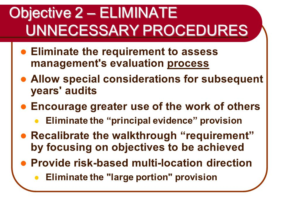 49 Objective 2 – ELIMINATE UNNECESSARY PROCEDURES Eliminate the requirement to assess management s evaluation process Allow special considerations for subsequent years audits Encourage greater use of the work of others Eliminate the principal evidence provision Recalibrate the walkthrough requirement by focusing on objectives to be achieved Provide risk-based multi-location direction Eliminate the large portion provision