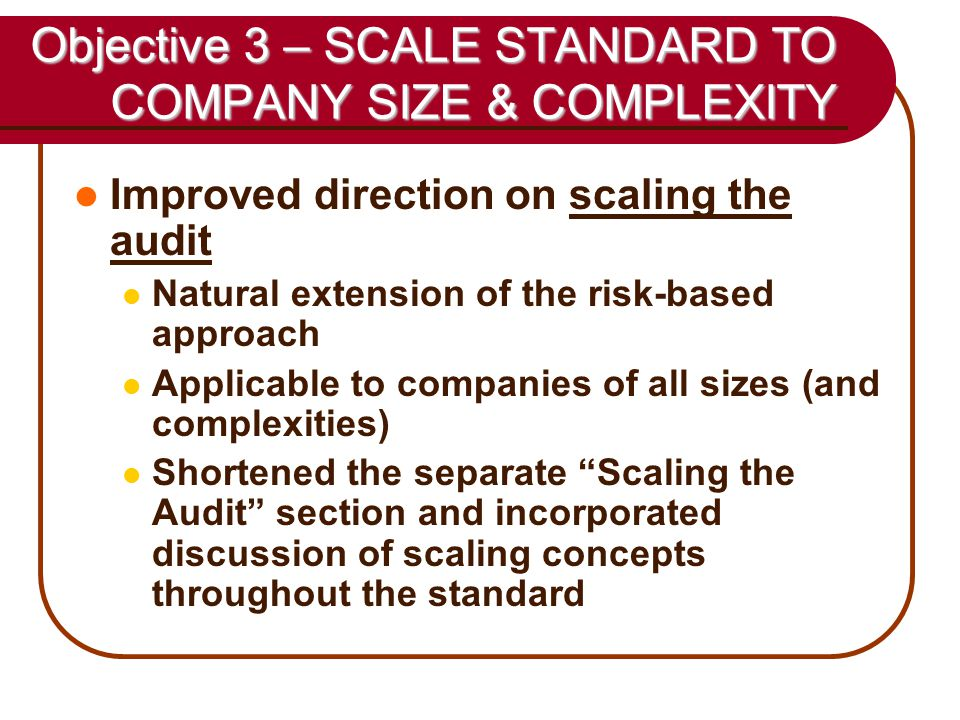 51 Objective 3 – SCALE STANDARD TO COMPANY SIZE & COMPLEXITY Improved direction on scaling the audit Natural extension of the risk-based approach Applicable to companies of all sizes (and complexities) Shortened the separate Scaling the Audit section and incorporated discussion of scaling concepts throughout the standard