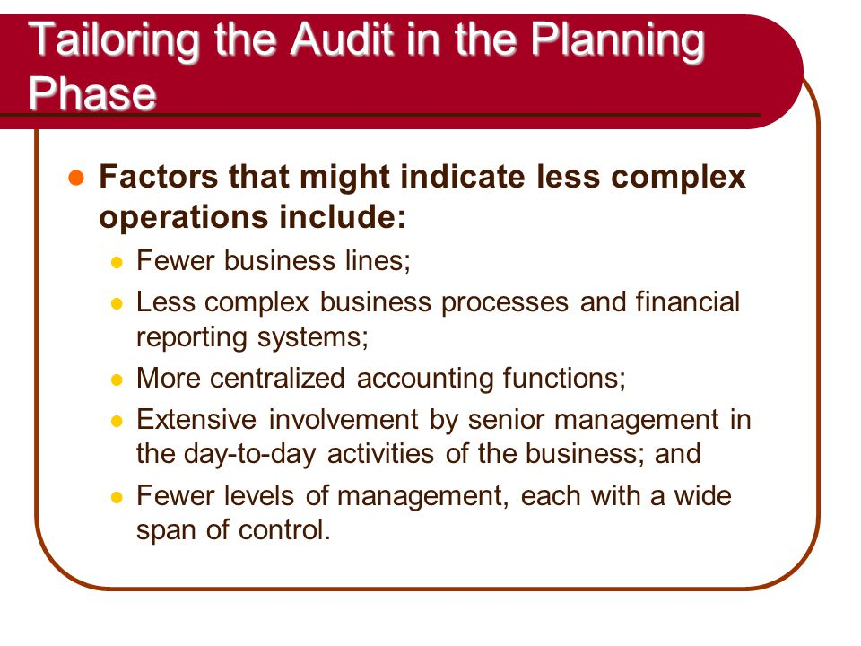 54 Tailoring the Audit in the Planning Phase Factors that might indicate less complex operations include: Fewer business lines; Less complex business processes and financial reporting systems; More centralized accounting functions; Extensive involvement by senior management in the day-to-day activities of the business; and Fewer levels of management, each with a wide span of control.
