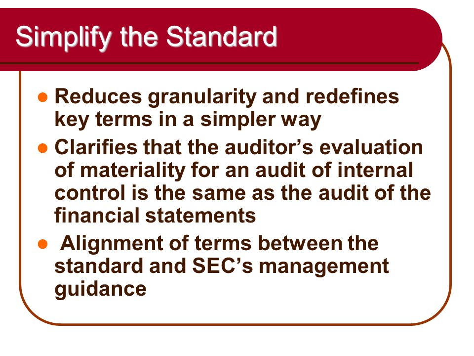 55 Simplify the Standard Reduces granularity and redefines key terms in a simpler way Clarifies that the auditor's evaluation of materiality for an audit of internal control is the same as the audit of the financial statements Alignment of terms between the standard and SEC's management guidance
