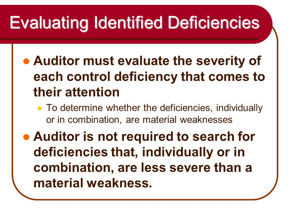 56 Evaluating Identified Deficiencies Auditor must evaluate the severity of each control deficiency that comes to their attention To determine whether the deficiencies, individually or in combination, are material weaknesses Auditor is not required to search for deficiencies that, individually or in combination, are less severe than a material weakness.