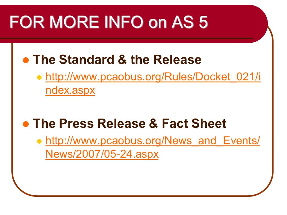 59 FOR MORE INFO on AS 5 The Standard & the Release http://www.pcaobus.org/Rules/Docket_021/i ndex.aspx http://www.pcaobus.org/Rules/Docket_021/i ndex.aspx The Press Release & Fact Sheet http://www.pcaobus.org/News_and_Events/ News/2007/05-24.aspx http://www.pcaobus.org/News_and_Events/ News/2007/05-24.aspx