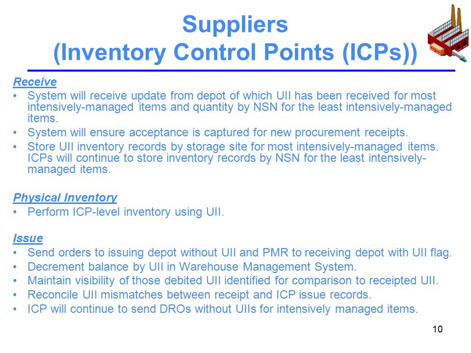 10 Suppliers (Inventory Control Points (ICPs)) Receive System will receive update from depot of which UII has been received for most intensively-managed items and quantity by NSN for the least intensively-managed items.