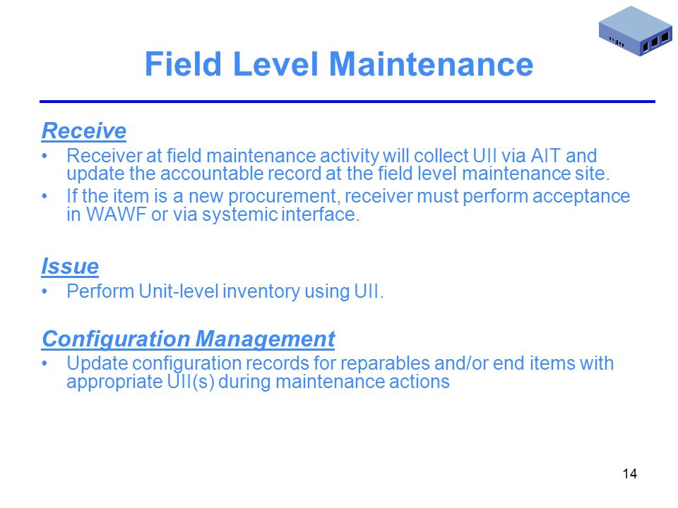 14 Field Level Maintenance Receive Receiver at field maintenance activity will collect UII via AIT and update the accountable record at the field level maintenance site.