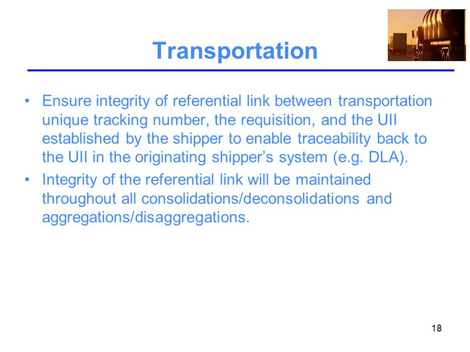 18 Transportation Ensure integrity of referential link between transportation unique tracking number, the requisition, and the UII established by the shipper to enable traceability back to the UII in the originating shipper's system (e.g.