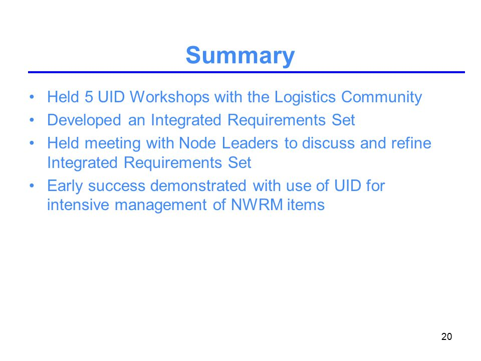 20 Summary Held 5 UID Workshops with the Logistics Community Developed an Integrated Requirements Set Held meeting with Node Leaders to discuss and refine Integrated Requirements Set Early success demonstrated with use of UID for intensive management of NWRM items
