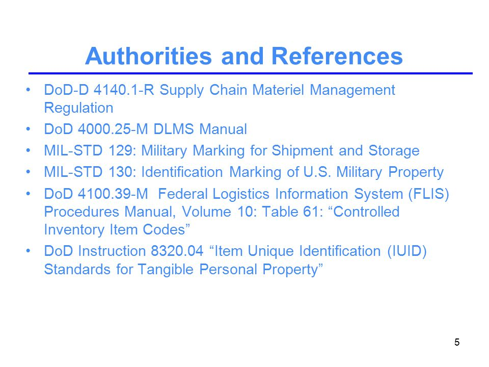 5 Authorities and References DoD-D 4140.1-R Supply Chain Materiel Management Regulation DoD 4000.25-M DLMS Manual MIL-STD 129: Military Marking for Shipment and Storage MIL-STD 130: Identification Marking of U.S.