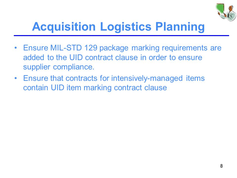 8 Acquisition Logistics Planning Ensure MIL-STD 129 package marking requirements are added to the UID contract clause in order to ensure supplier compliance.