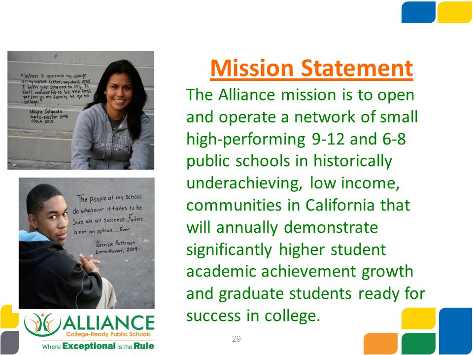 29 Mission Statement The Alliance mission is to open and operate a network of small high-performing 9-12 and 6-8 public schools in historically undera