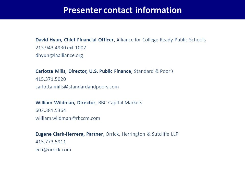 Presenter contact information David Hyun, Chief Financial Officer, Alliance for College Ready Public Schools 213.943.4930 ext 1007 dhyun@laalliance.org Carlotta Mills, Director, U.S.