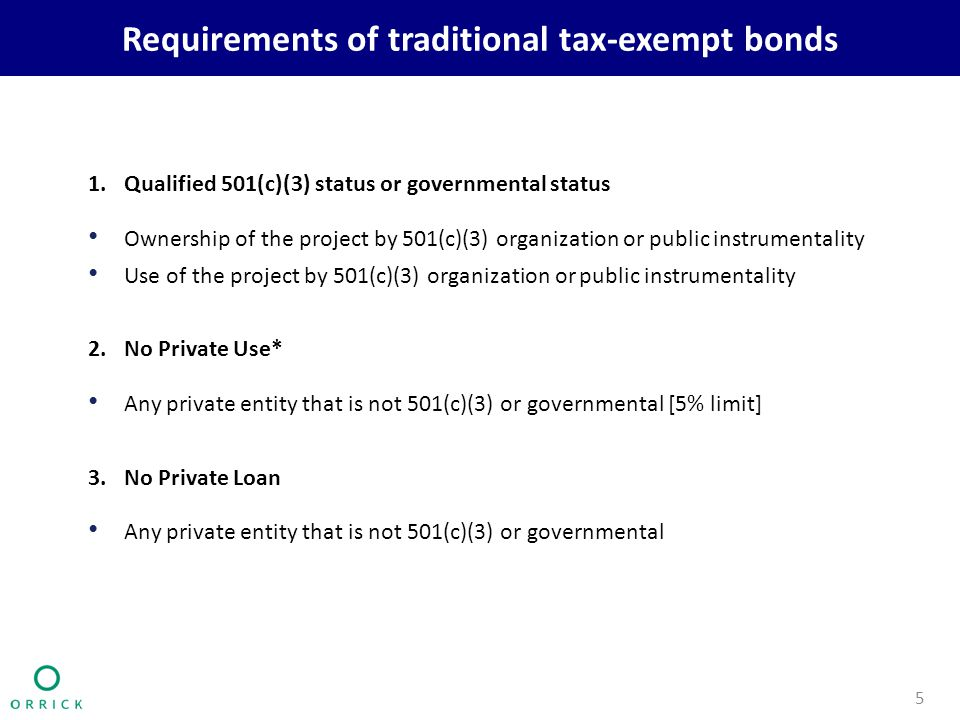 Requirements of traditional tax-exempt bonds 1.Qualified 501(c)(3) status or governmental status Ownership of the project by 501(c)(3) organization or public instrumentality Use of the project by 501(c)(3) organization or public instrumentality 2.No Private Use* Any private entity that is not 501(c)(3) or governmental [5% limit] 3.No Private Loan Any private entity that is not 501(c)(3) or governmental 5
