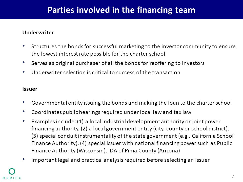 Parties involved in the financing team Underwriter Structures the bonds for successful marketing to the investor community to ensure the lowest interest rate possible for the charter school Serves as original purchaser of all the bonds for reoffering to investors Underwriter selection is critical to success of the transaction Issuer Governmental entity issuing the bonds and making the loan to the charter school Coordinates public hearings required under local law and tax law Examples include: (1) a local industrial development authority or joint power financing authority, (2) a local government entity (city, county or school district), (3) special conduit instrumentality of the state government (e.g., California School Finance Authority), (4) special issuer with national financing power such as Public Finance Authority (Wisconsin), IDA of Pima County (Arizona) Important legal and practical analysis required before selecting an issuer 7